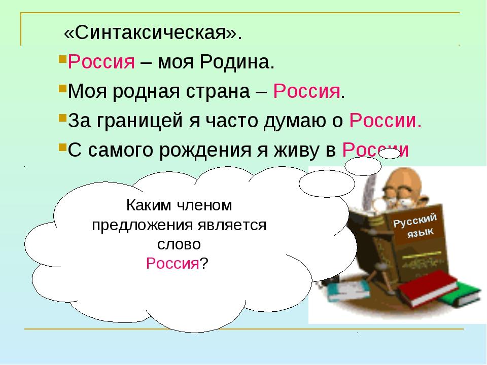 «Синтаксическая». Россия – моя Родина. Моя родная страна – Россия. За границ...