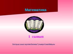 Математика 1 сынып Бастауыш сынып мұғалімі Валиева Гульмира Каналбайқызы