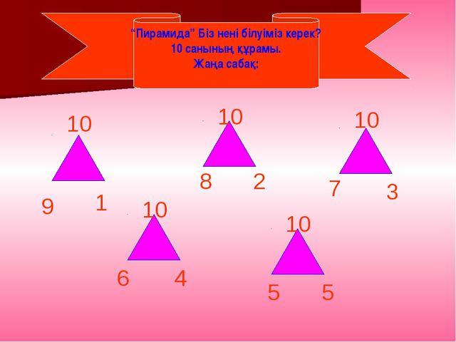 """""""Пирамида"""" Біз нені білуіміз керек? 10 санының құрамы. Жаңа сабақ: 10 9 1 10..."""