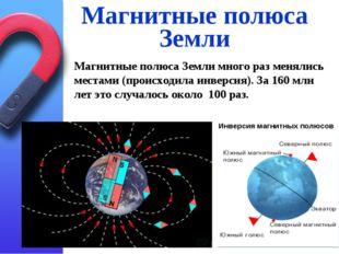 Магнитные полюса Земли Магнитные полюса Земли много раз менялись местами (про