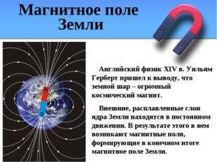 Магнитное поле Земли Английский физик XIV в. Уильям Герберт пришел к выводу,