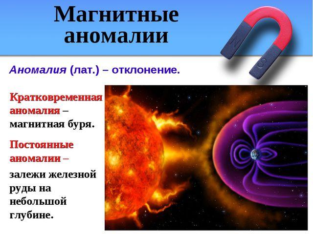 Кратковременная аномалия – магнитная буря. Постоянные аномалии – залежи желез...
