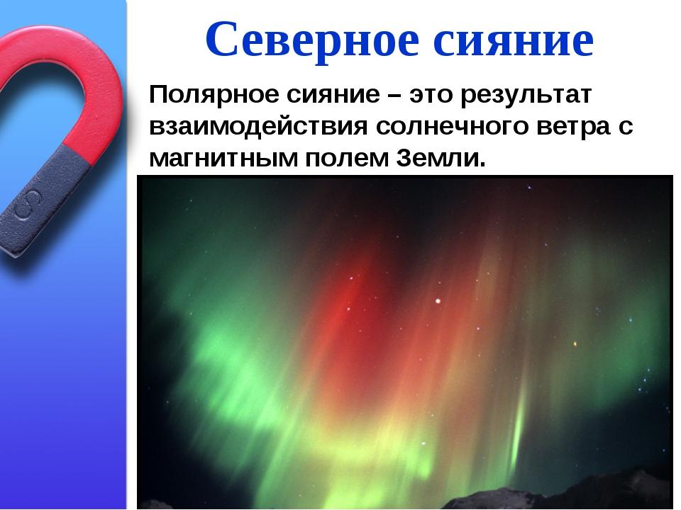 Северное сияние Полярное сияние – это результат взаимодействия солнечного вет...