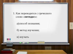 Как переводится с греческого слово «методос»: а)способ познания; б) метод изу