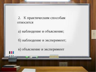 2. К практическим способам относится а) наблюдение и объяснение; б) наблюден