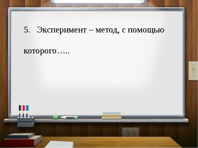 5. Эксперимент – метод, с помощью которого…..