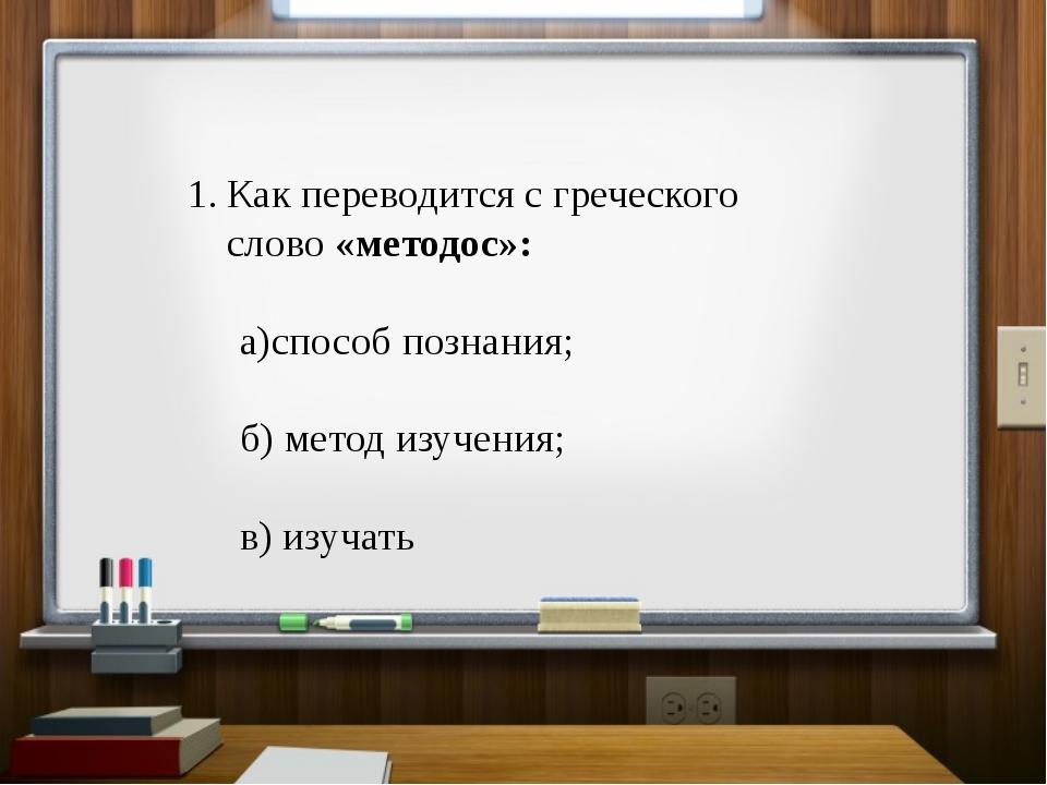 Как переводится с греческого слово «методос»: а)способ познания; б) метод изу...