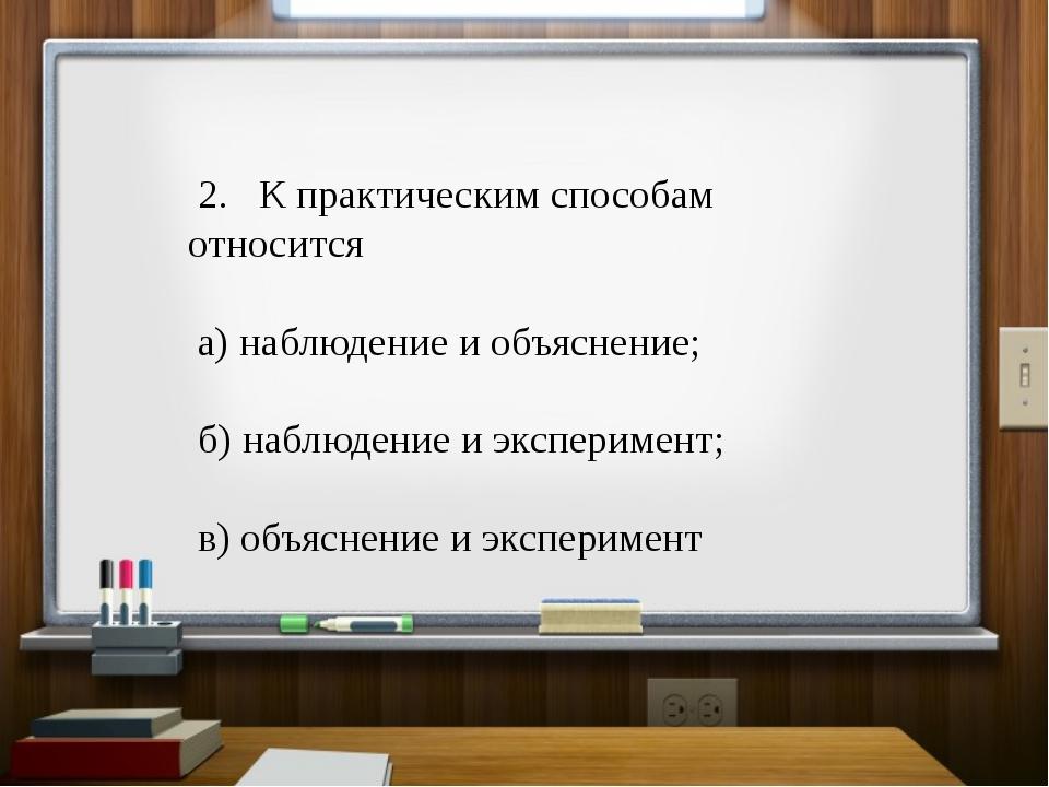 2. К практическим способам относится а) наблюдение и объяснение; б) наблюден...