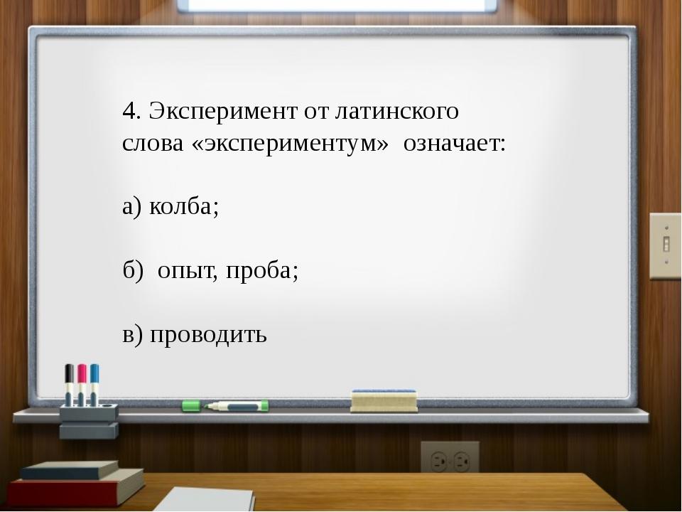 4. Эксперимент от латинского слова «экспериментум» означает: а) колба; б) оп...