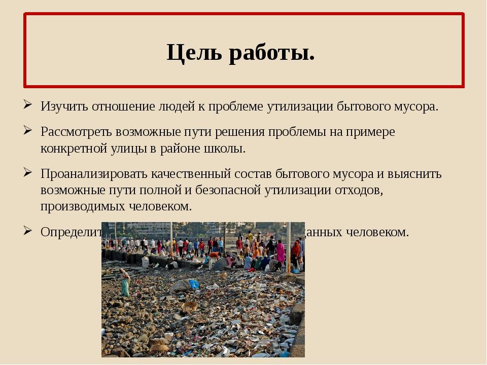 Цель работы. Изучить отношение людей к проблеме утилизации бытового мусора. Р...