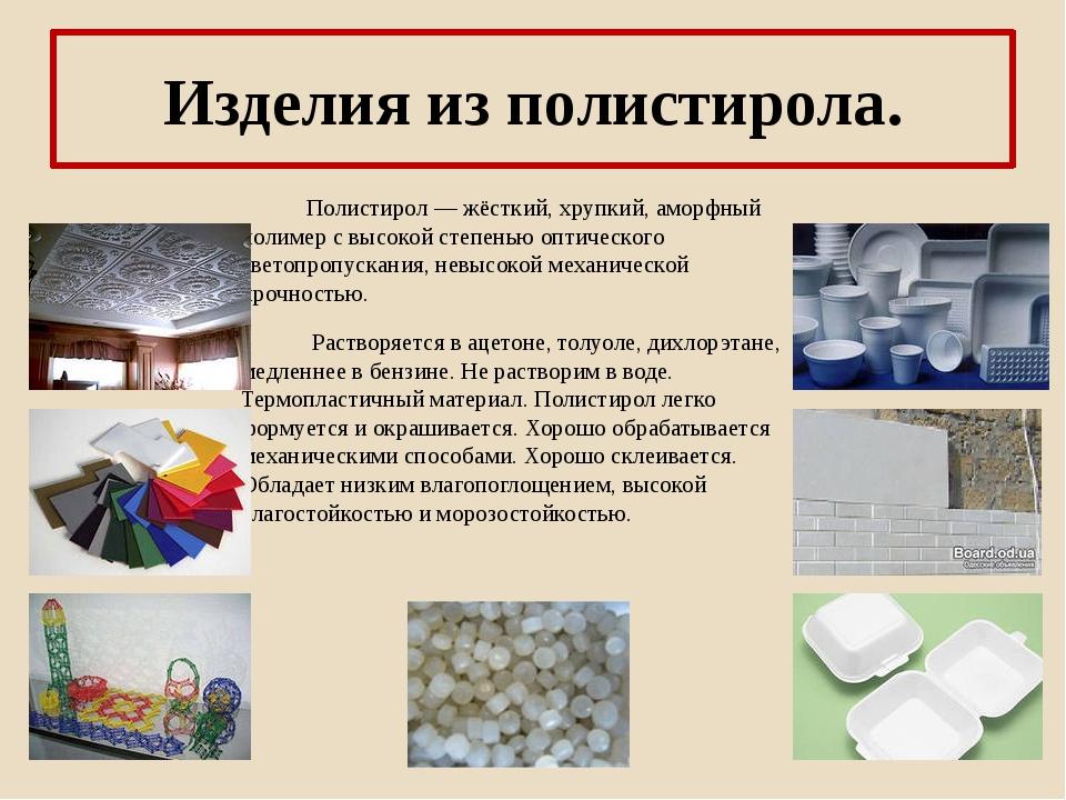 Изделия из полистирола. Полистирол — жёсткий, хрупкий, аморфный полимер с выс...
