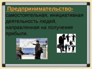 Предпринимательство- самостоятельная, инициативная деятельность людей, напра