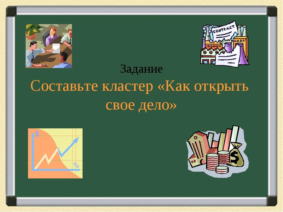 Задание Составьте кластер «Как открыть свое дело»