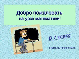 Добро пожаловать на урок математики! В 7 класс Учитель:Гречко В.Н.