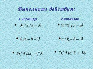 Выполните действия: 1 команда 3х^2 ( х – 3) k (а – b +2) -5х^4 (2х – х^3) 2 к