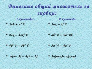 1 команда: 3аb + а^2 2сх – 4сх^2 4b^3 – 3b^5 b(b– 3) – 4(b – 3) 2 команда 3ах