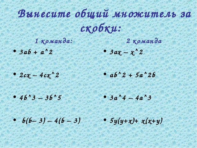 1 команда: 3аb + а^2 2сх – 4сх^2 4b^3 – 3b^5 b(b– 3) – 4(b – 3) 2 команда 3ах...