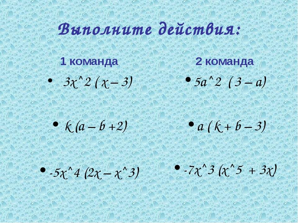 Выполните действия: 1 команда 3х^2 ( х – 3) k (а – b +2) -5х^4 (2х – х^3) 2 к...