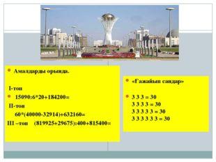 Амалдарды орында.  І-топ 15090:6*20+184200= ІІ-топ 60*(40000-32914)+632160=