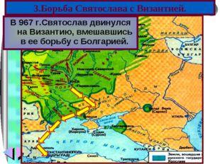 В 967 г.Святослав двинулся на Византию, вмешавшись в ее борьбу с Болгарией. 3