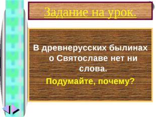 Задание на урок. В древнерусских былинах о Святославе нет ни слова. Подумайте
