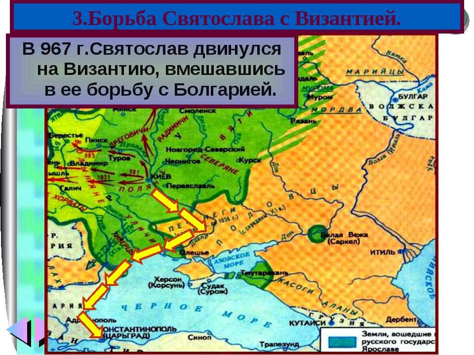 В 967 г.Святослав двинулся на Византию, вмешавшись в ее борьбу с Болгарией. 3...