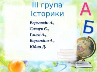 ІІІ група Історики Верьовкін А., Савчук Є., Глига А., Барзикіна А., Юдин Д.