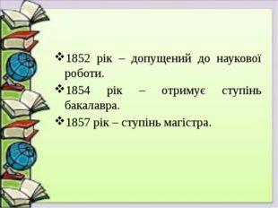 1852 рік – допущений до наукової роботи. 1854 рік – отримує ступінь бакалавра