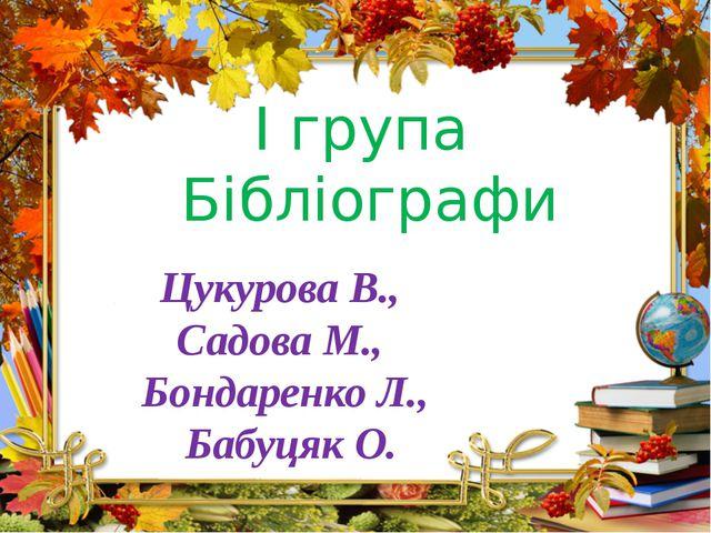 І група Бібліографи Цукурова В., Садова М., Бондаренко Л., Бабуцяк О.