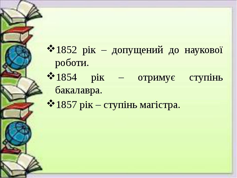 1852 рік – допущений до наукової роботи. 1854 рік – отримує ступінь бакалавра...