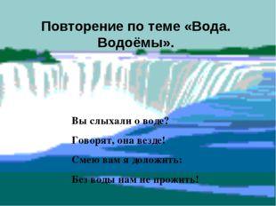 Повторение по теме «Вода. Водоёмы». Вы слыхали о воде? Говорят, она везде! См