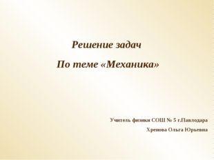 Решение задач По теме «Механика» Учитель физики СОШ № 5 г.Павлодара Хренова О