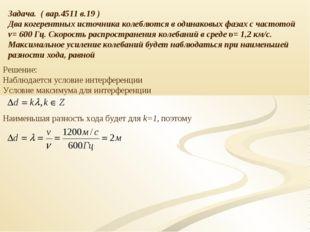 Задача. ( вар.4511 в.19 ) Два когерентных источника колеблются в одинаковых ф