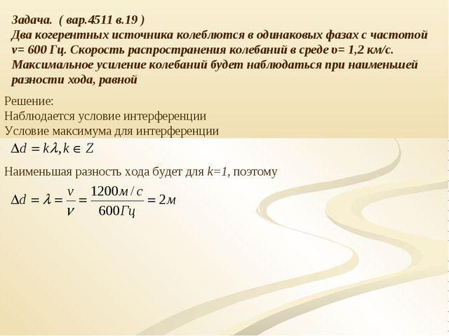 Задача. ( вар.4511 в.19 ) Два когерентных источника колеблются в одинаковых ф...