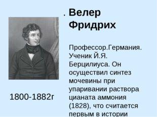 . Велер Фридрих Профессор.Германия. Ученик Й.Я. Берцилиуса. Он осуществил син