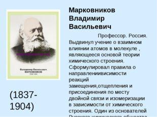 Марковников Владимир Васильевич Профессор. Россия. Выдвинул учение о взаимно