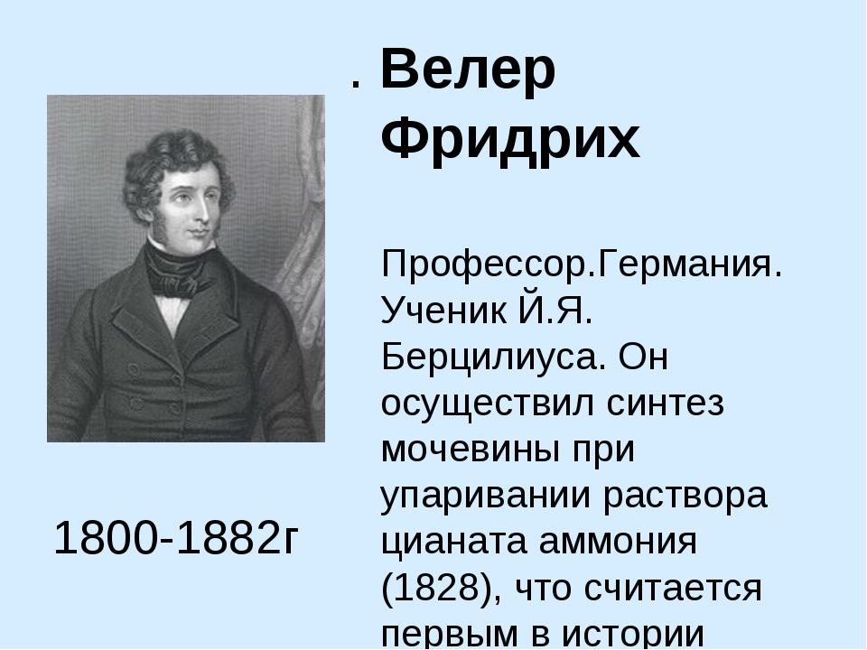 . Велер Фридрих Профессор.Германия. Ученик Й.Я. Берцилиуса. Он осуществил син...