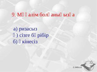9. Мұғалім болғаныңызға а) ризасыз ә) сізге бәрібір б) өкінесіз
