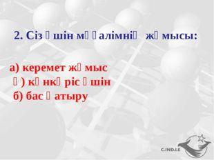2. Сіз үшін мұғалімнің жұмысы: а) керемет жұмыс ә) күнкөріс үшін б) бас қатыру