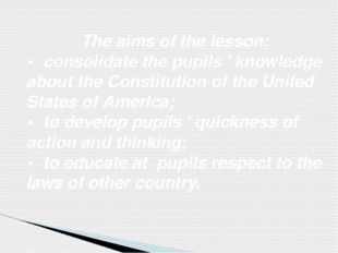 The aims of the lesson: •	consolidate the pupils ' knowledge about the Consti