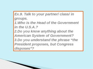 Ex.9. Talk to your partner/ class/ in groups. 1.Who is the Head of the Govern