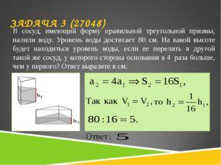 ЗАДАЧА 3 (27048) В сосуд, имеющий форму правильной треугольной призмы, налил