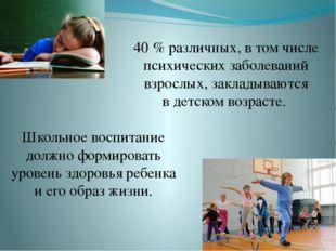 40% различных, втом числе психических заболеваний взрослых, закладываются в