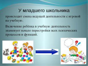 У младшего школьника происходит смена ведущей деятельности с игровой на учебн