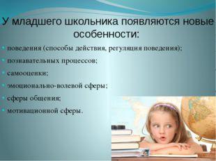 У младшего школьника появляются новые особенности: поведения (способы действи