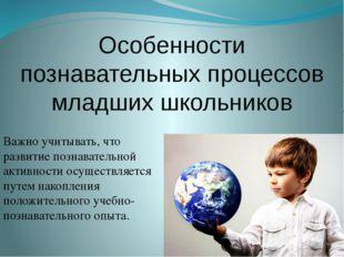 Особенности познавательных процессов младших школьников Важно учитывать, что