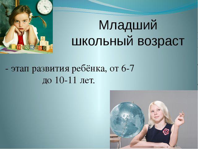 Младший школьный возраст - этап развития ребёнка, от 6-7 до 10-11 лет.