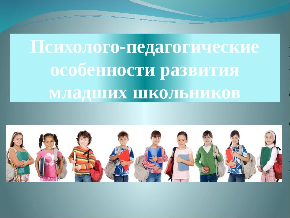 Психолого-педагогические особенности развития младших школьников