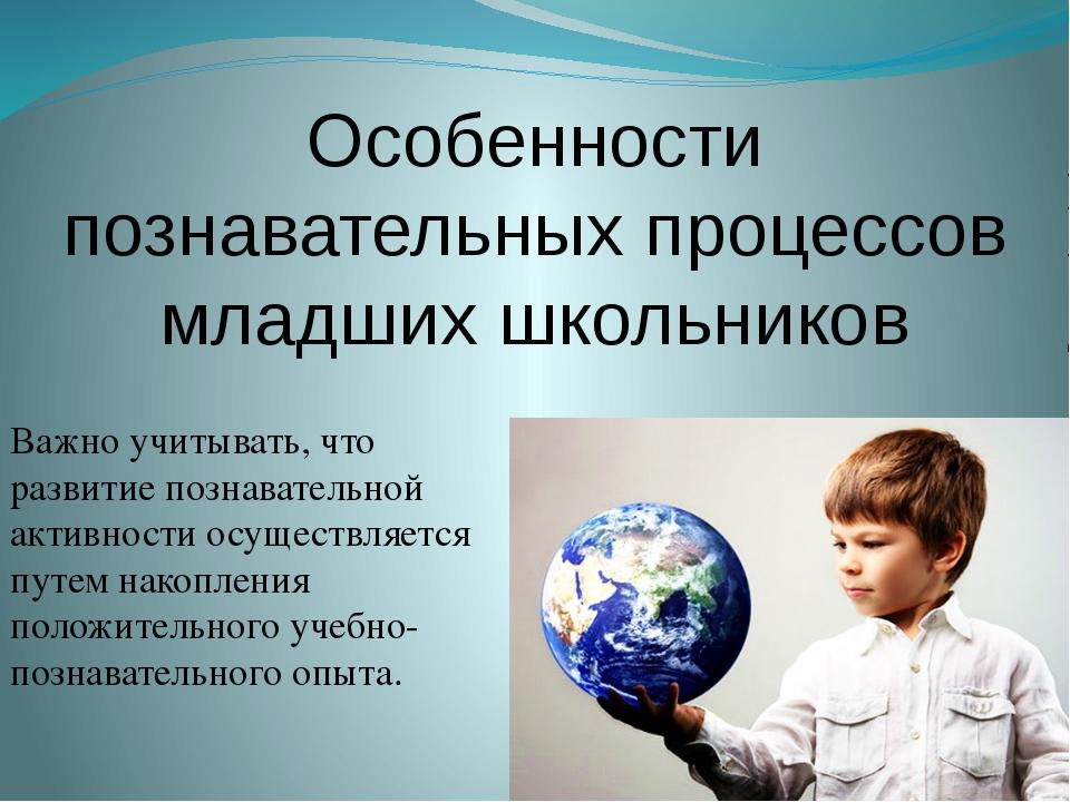 Особенности познавательных процессов младших школьников Важно учитывать, что...