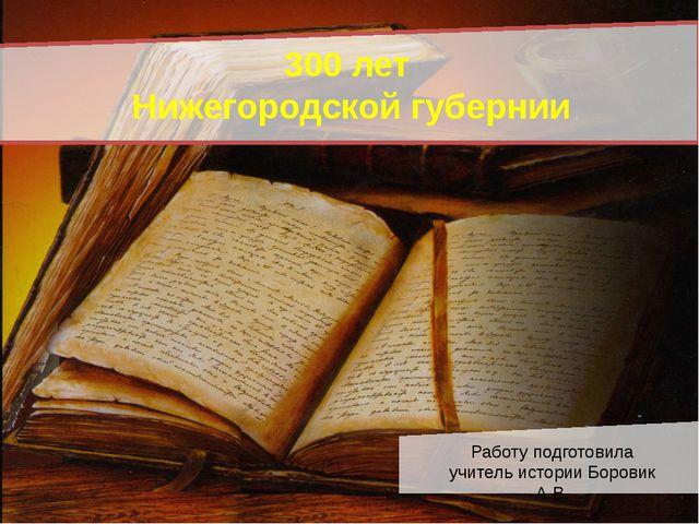 300 лет Нижегородской губернии Работу подготовила учитель истории Боровик А.В.